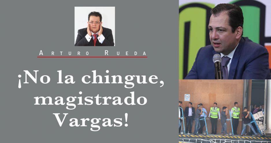¡No la chingue, magistrado Vargas!
