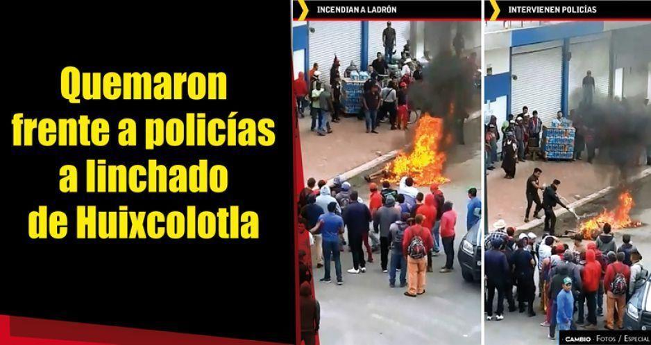 Quemaron frente a policías a linchado de Huixcolotla