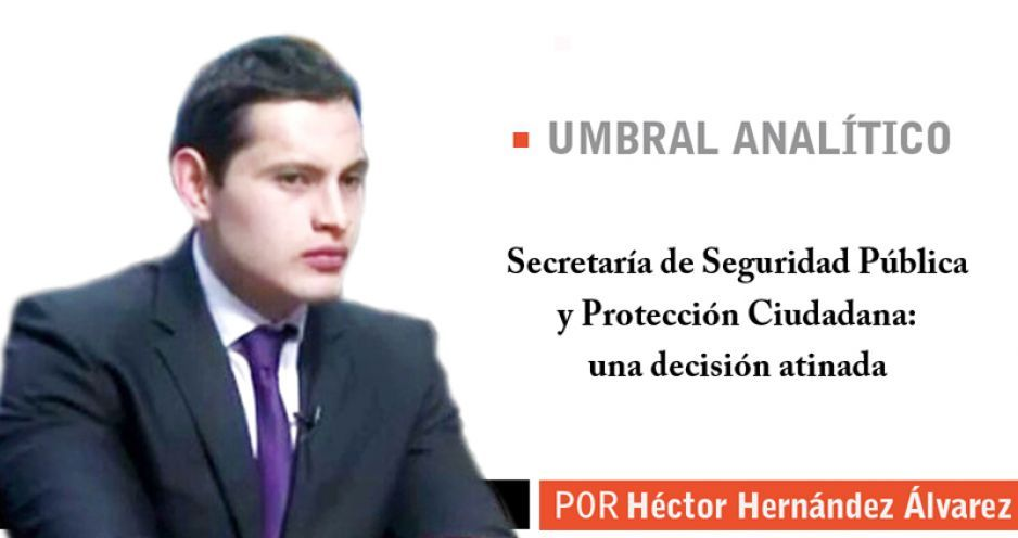 Secretaría de Seguridad Pública y Protección Ciudadana: una decisión atinada