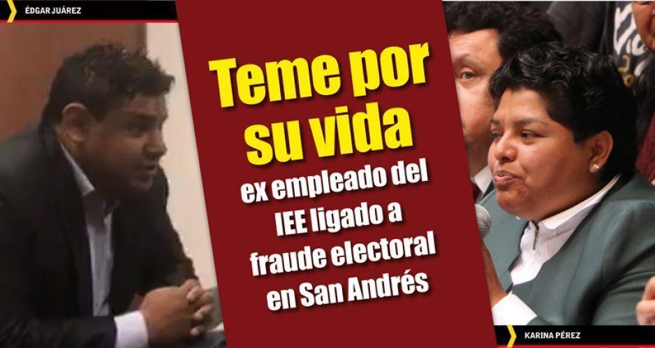 Teme por su vida ex empleado del IEE ligado a fraude electoral en San Andrés