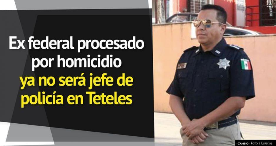 Ex federal procesado por homicidio ya no será jefe de policía en Teteles