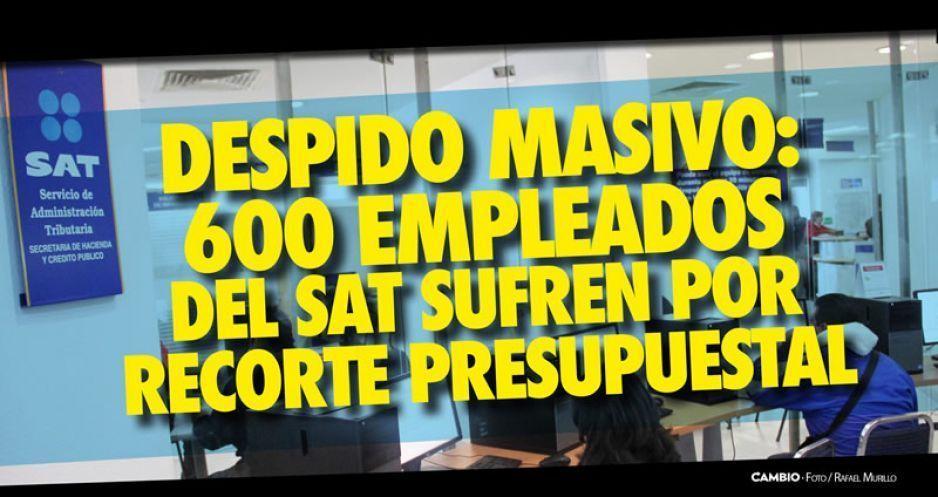 Despido masivo: 600 empleados del SAT sufren por recorte presupuestal