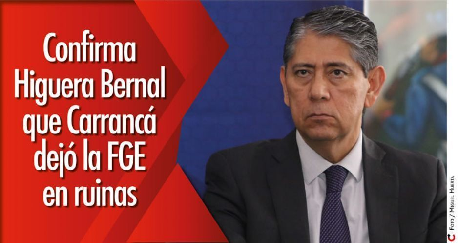 Confirma Higuera Bernal que Carrancá dejó la FGE en ruinas