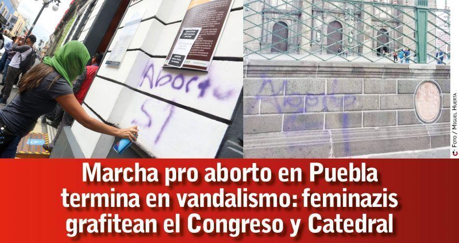 Marcha pro aborto en Puebla termina en vandalismo: feminazis grafitean el Congreso y Catedral (FOTOS)