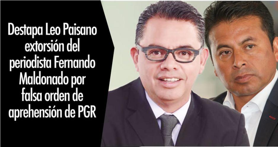 Destapa Leo Paisano extorsión del periodista Fernando Maldonado por falsa orden de aprehensión de PGR