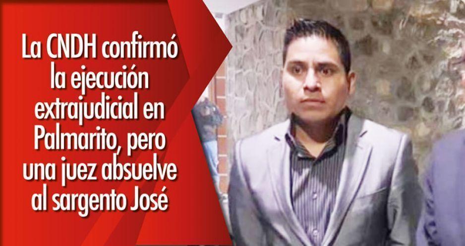 La CNDH confirmó la ejecución extrajudicial en Palmarito, pero una juez absuelve al sargento José