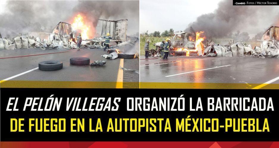 El Pelón Villegas organizó bloqueos e incendios en la toma de la autopista Méx-Puebla