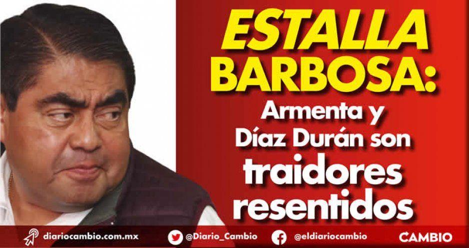 Estalla Barbosa: Armenta y Díaz Durán son traidores resentidos (VIDEO)