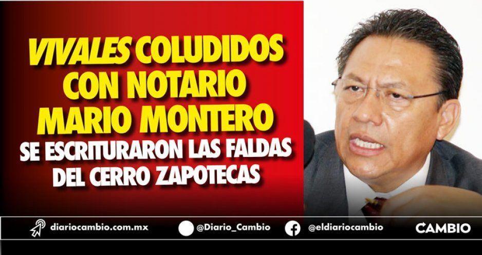 Vivales coludidos con notario Mario Montero se escrituraron las faldas del cerro Zapotecas