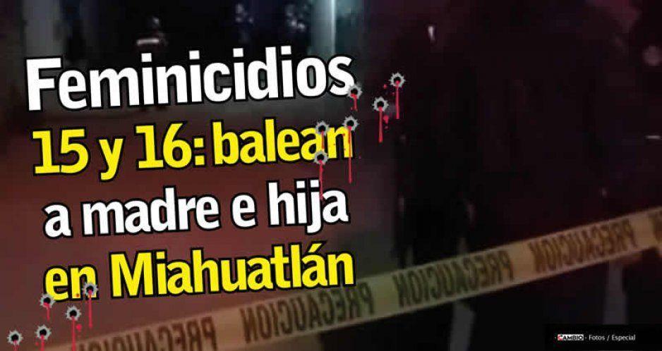 Feminicidios 15 y 16: balean a madre e hija en Miahuatlán