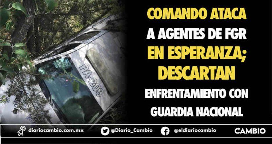Comando ataca a agentes de FGR en Esperanza; descartan enfrentamiento con Guardia Nacional