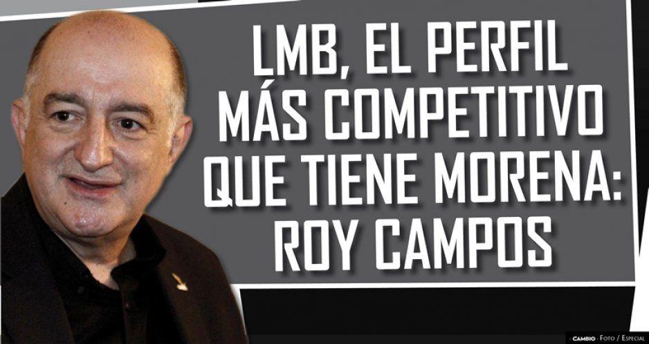 LMB, el perfil más competitivo que tiene Morena: Roy Campos