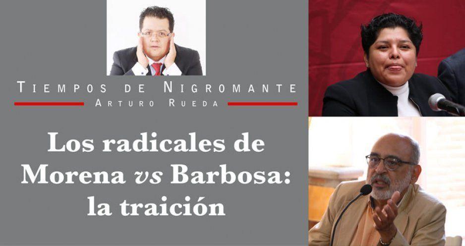 Los radicales de Morena vs Barbosa: la traición