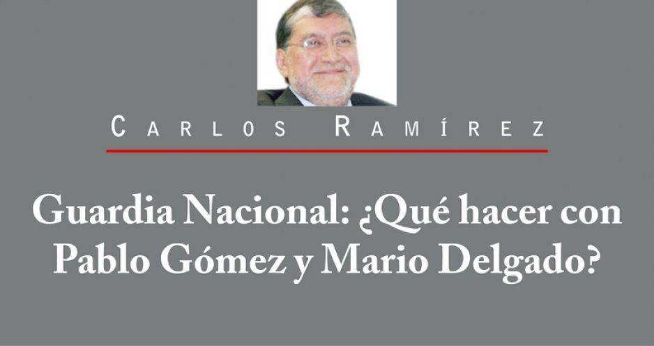 Guardia Nacional: ¿Qué hacer con Pablo Gómez y Mario Delgado?
