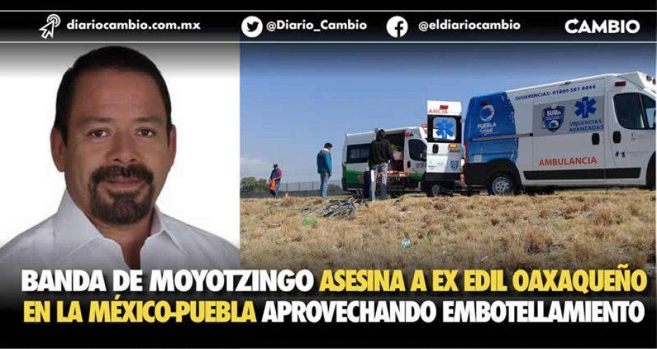 Banda de Moyotzingo asesina a ex edil oaxaqueño en la México-Puebla aprovechando embotellamiento