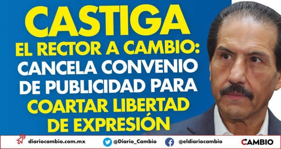 Castiga el rector a CAMBIO: cancela convenio de publicidad para coartar libertad de expresión