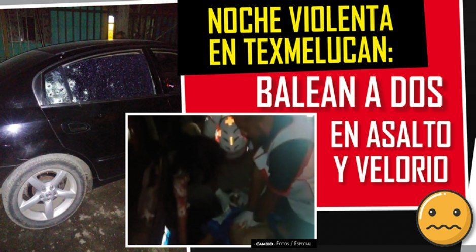 Noche violenta en Texmelucan: balean a dos en asalto y velorio
