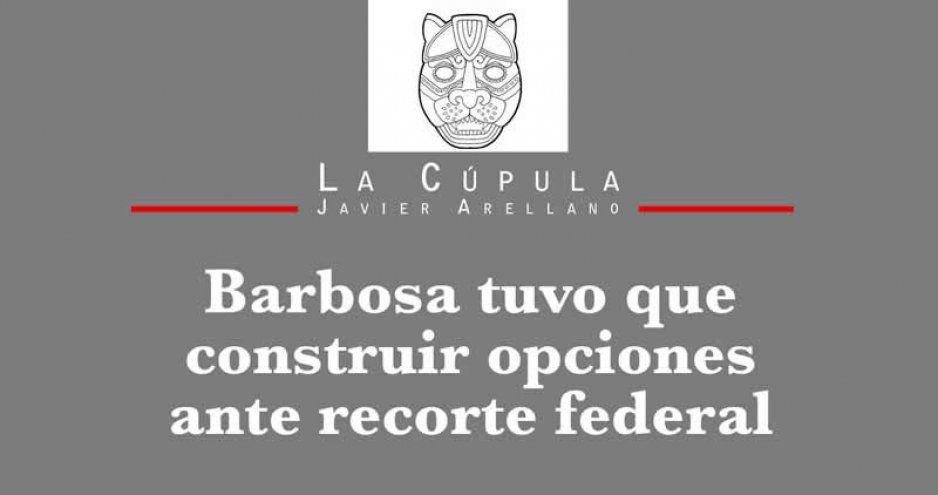 Barbosa tuvo que construir opciones ante recorte federal