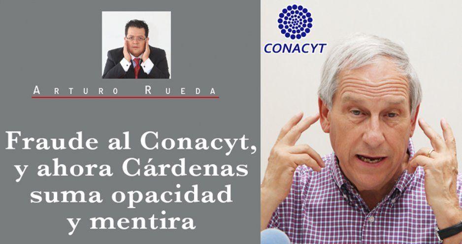 Fraude al Conacyt, y ahora Cárdenas suma opacidad y mentira