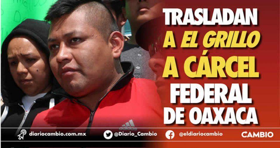 Trasladan a El Grillo al penal federal de Miahuatlán en Oaxaca por su alta peligrosidad