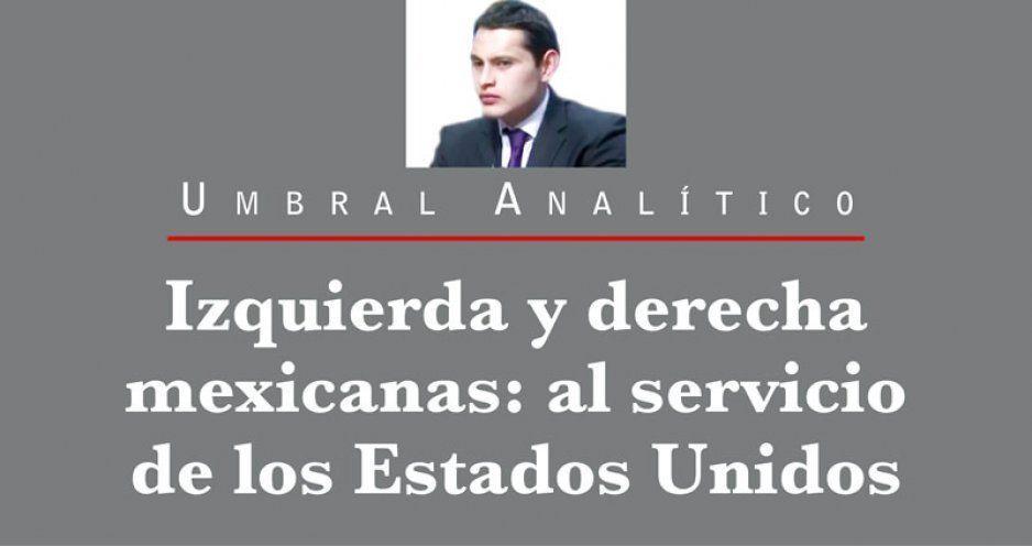 Izquierda y derecha mexicanas: al servicio de los Estados Unidos