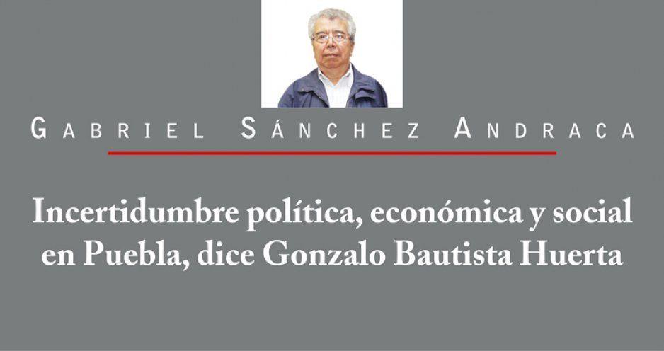 Incertidumbre política, económica y social en Puebla, dice Gonzalo Bautista Huerta