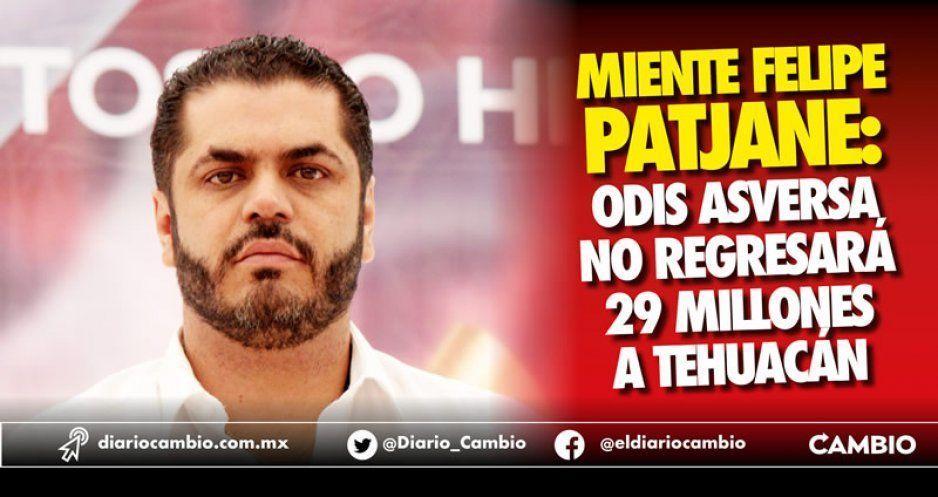 Miente Felipe Patjane: Odis Asversa no regresará 29 millones a Tehuacán