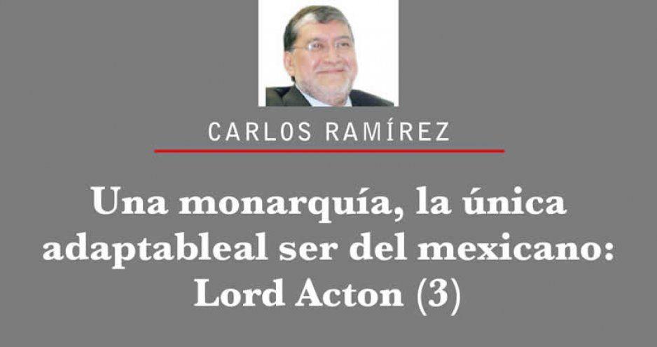 Una monarquía, la única adaptable al ser del mexicano: Lord Acton (3)