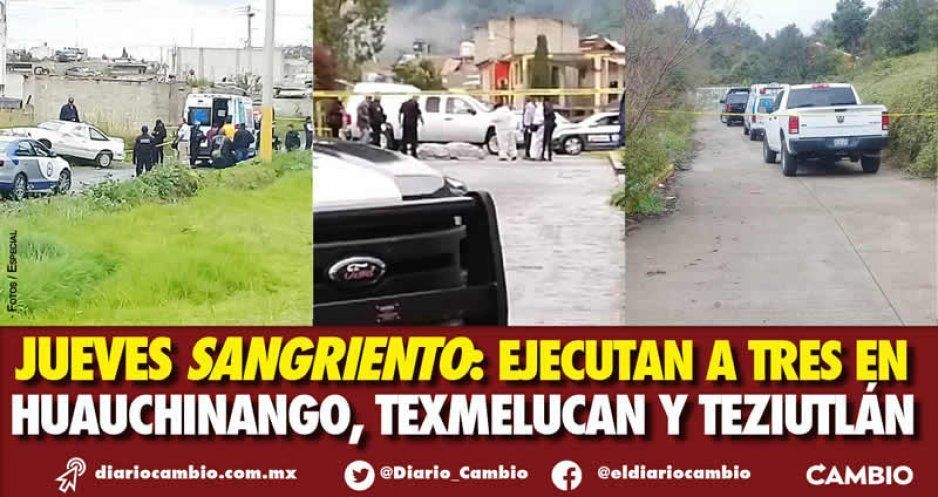 Jueves sangriento: ejecutan a tres en Huauchinango, Texmelucan y Teziutlán