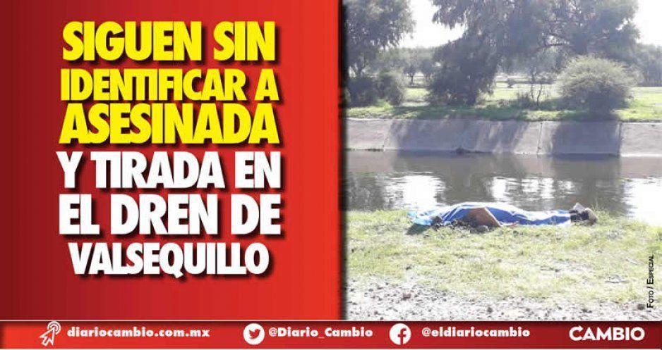 Siguen sin identificar a asesinada  y tirada en el dren de Valsequillo