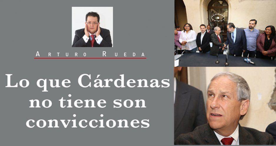 Lo que Cárdenas no tiene son convicciones