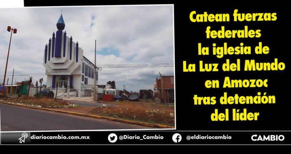 Catean fuerzas federales la iglesia de La Luz del Mundo en Amozoc tras detención del líder
