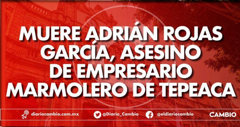 Muere Adrián Rojas García, asesino de empresario marmolero de Tepeaca