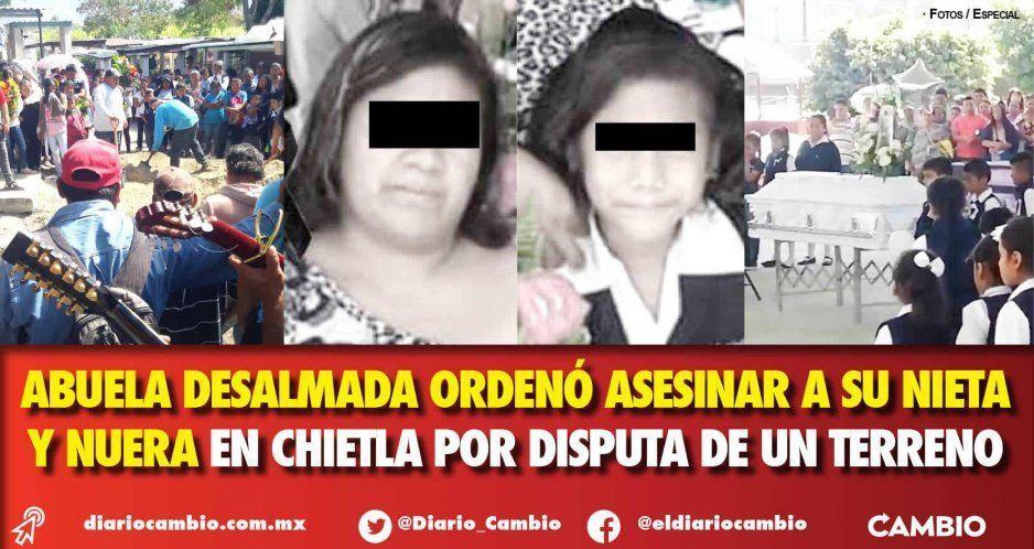 Abuela desalmada ordenó asesinar a su nieta y nuera en Chietla por disputa de un terreno
