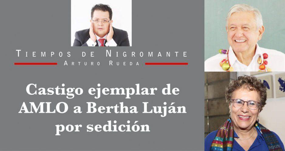Castigo ejemplar de AMLO a Bertha Luján por sedición