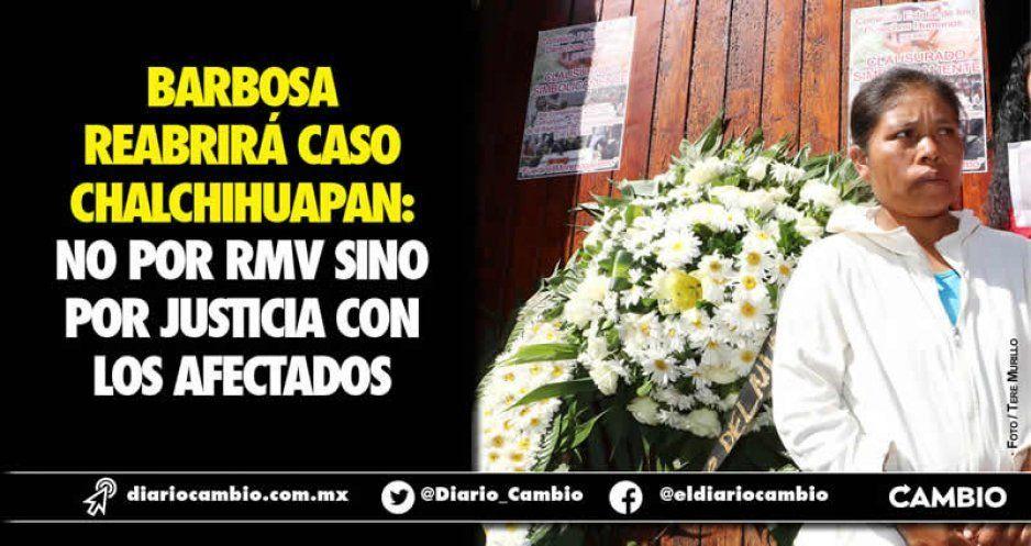 Barbosa reabrirá caso Chalchihuapan: no por RMV sino por justicia con los afectados