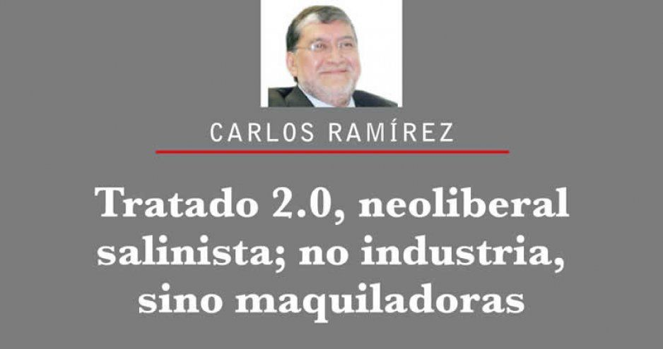 Tratado 2.0, neoliberal salinista; no industria, sino maquiladoras