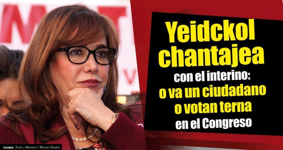 Yeidckol chantajea con el interino: o va un ciudadano o votan terna en el Congreso