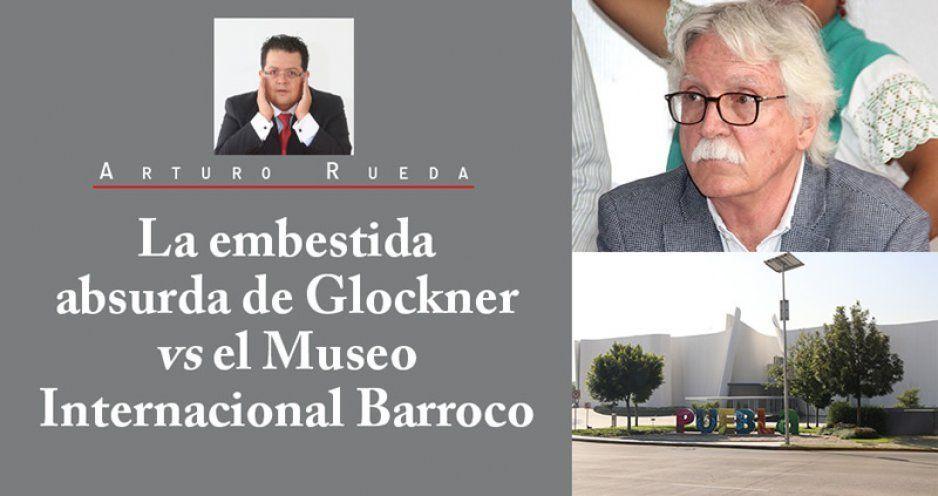 La embestida absurda de Glockner vs el Museo Internacional Barroco