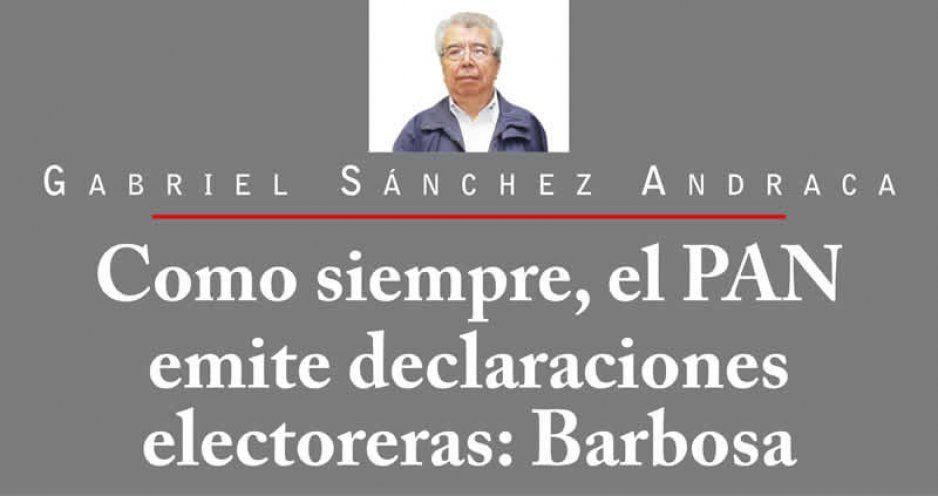 Como siempre, el PAN emite declaraciones electoreras: Barbosa