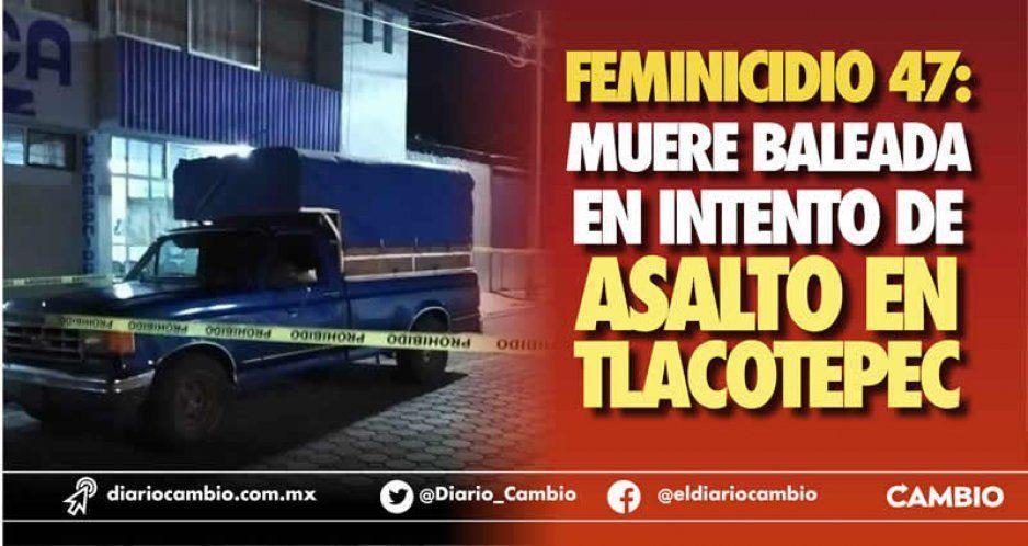 Feminicidio 47: muere baleada en intento de asalto en Tlacotepec