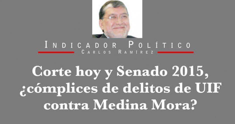 Corte hoy y Senado 2015, ¿cómplices de delitos de UIF contra Medina Mora?