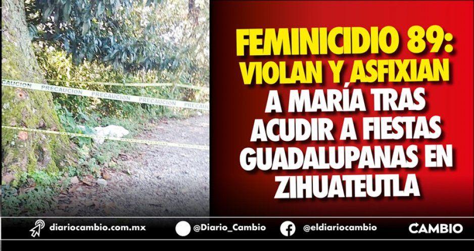 Feminicidio 89: Violan y asfixian a María tras acudir a fiestas guadalupanas en Zihuateutla