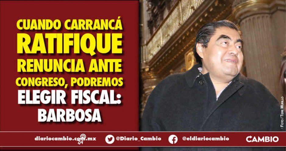 Cuando Carrancá ratifique renuncia ante Congreso, podremos elegir fiscal: Barbosa