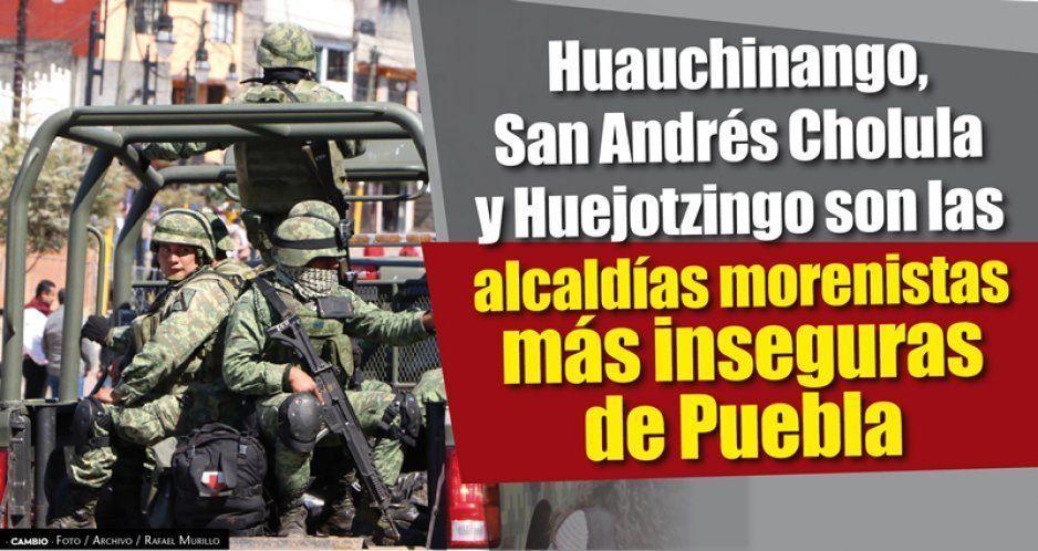 Huauchinango, San Andrés Cholula y Huejotzingo, municipios morenistas, los más inseguros de Puebla