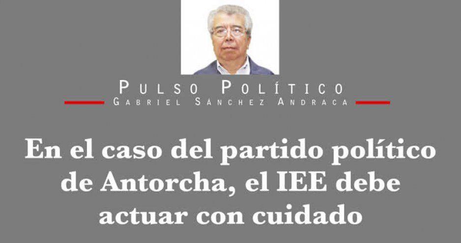 En el caso del partido político de Antorcha, el IEE debe actuar con cuidado