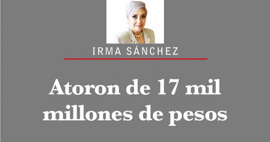 ATORÓN DE 17 MIL MILLONES DE PESOS