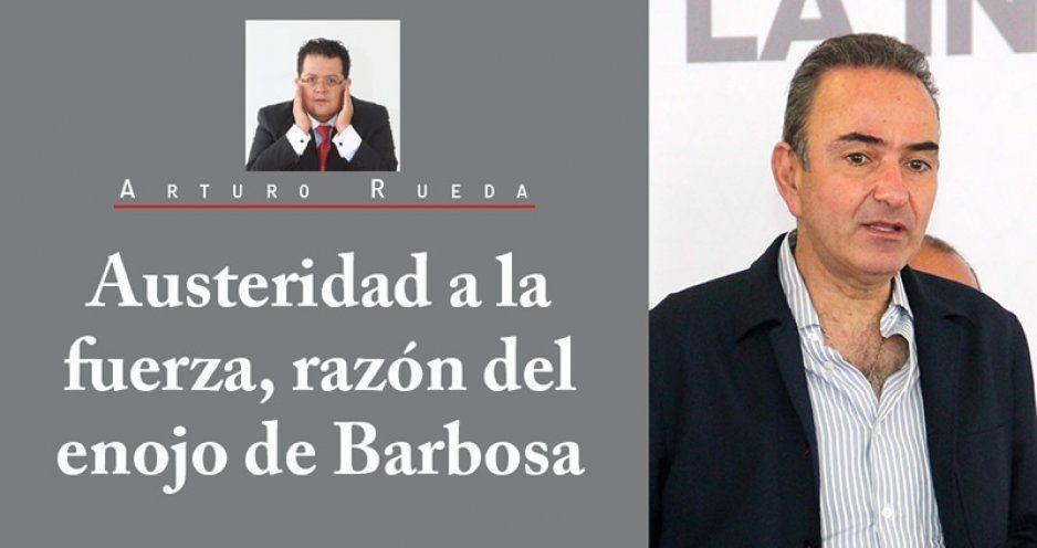 Austeridad a la fuerza, razón del enojo de Barbosa
