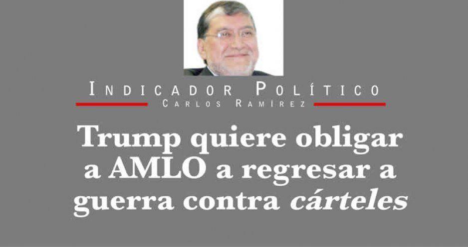 Trump quiere obligar a AMLO a regresar a guerra contra cárteles