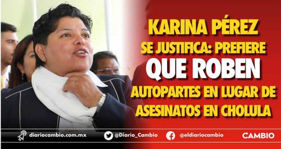 Karina Pérez se justifica: prefiere que roben  autopartes en lugar de asesinatos en Cholula